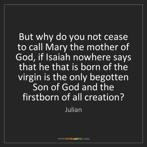 Julian: But why do you not cease to call Mary the mother of God,...