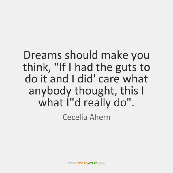 "Dreams should make you think, ""If I had the guts to do ..."