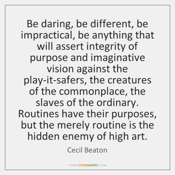 Be daring, be different, be impractical, be anything that will assert integrity ...