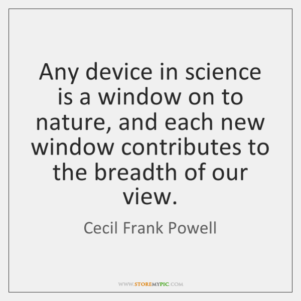 Any device in science is a window on to nature, and each ...