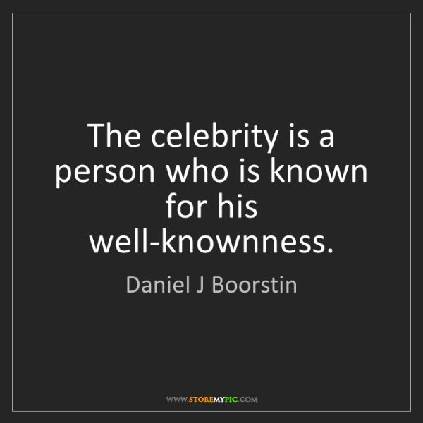 Daniel J Boorstin: The celebrity is a person who is known for his well-knownness.