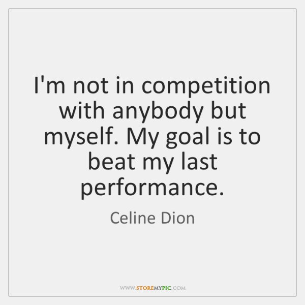 I'm not in competition with anybody but myself. My goal is to ...