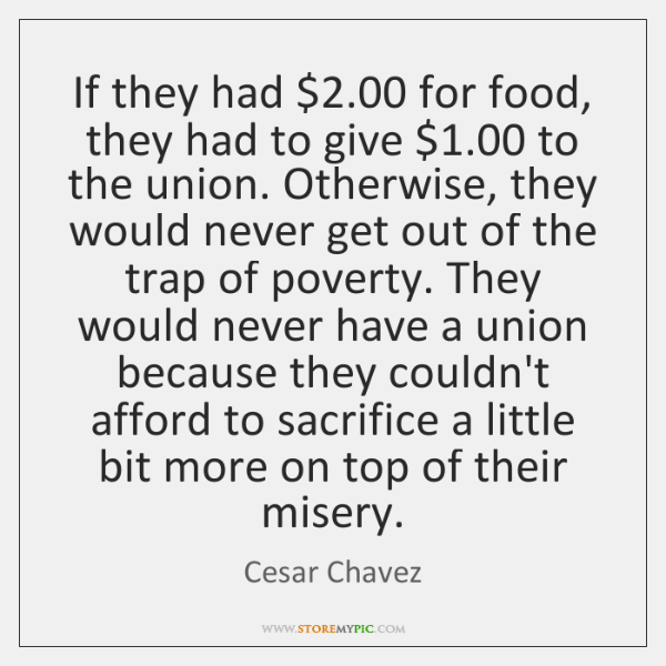 If they had $2.00 for food, they had to give $1.00 to the union. ...