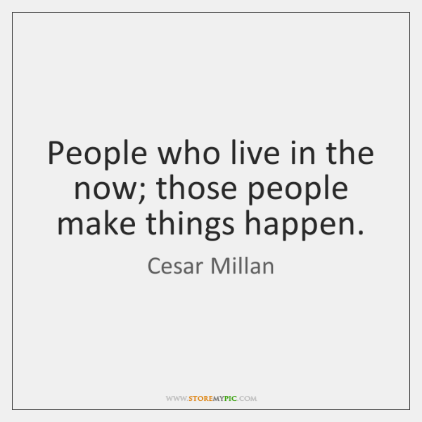 People who live in the now; those people make things happen.
