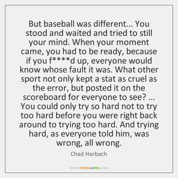But baseball was different... You stood and waited and tried to still ...