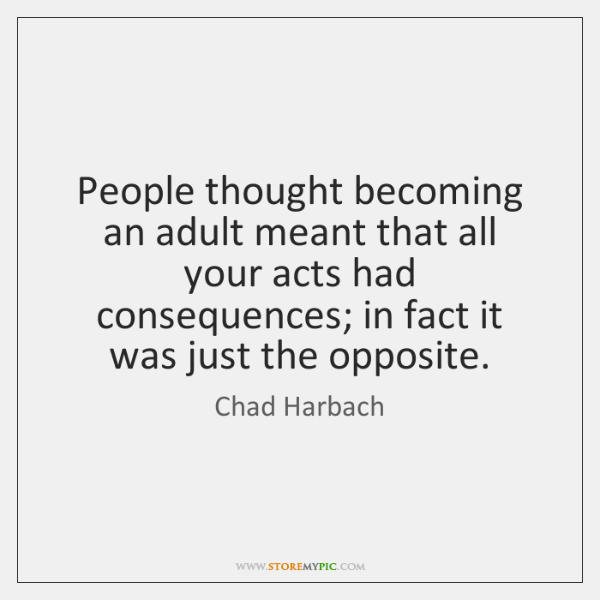 People thought becoming an adult meant that all your acts had consequences; ...