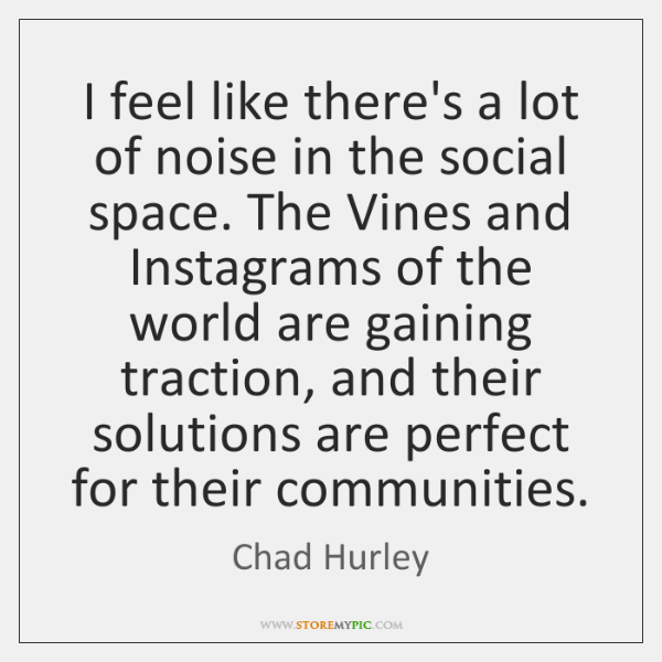 I feel like there's a lot of noise in the social space. ...