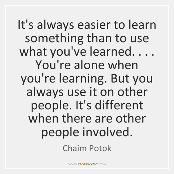 It's always easier to learn something than to use what you've learned. . . . ...