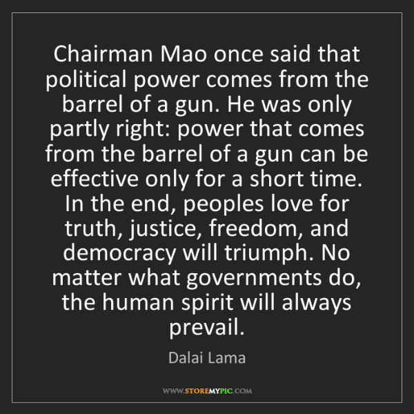 Dalai Lama: Chairman Mao once said that political power comes from...