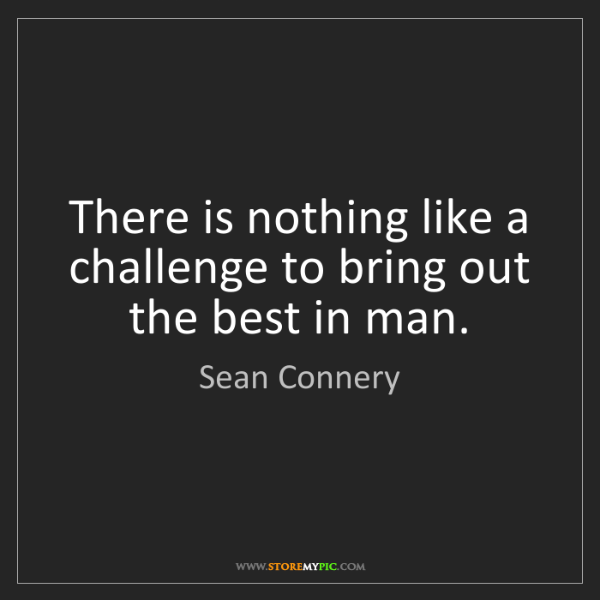 Sean Connery: There is nothing like a challenge to bring out the best...