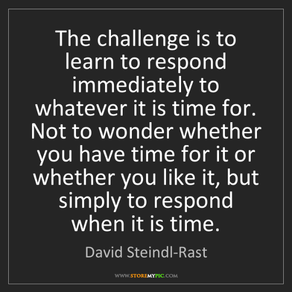 David Steindl-Rast: The challenge is to learn to respond immediately to whatever...