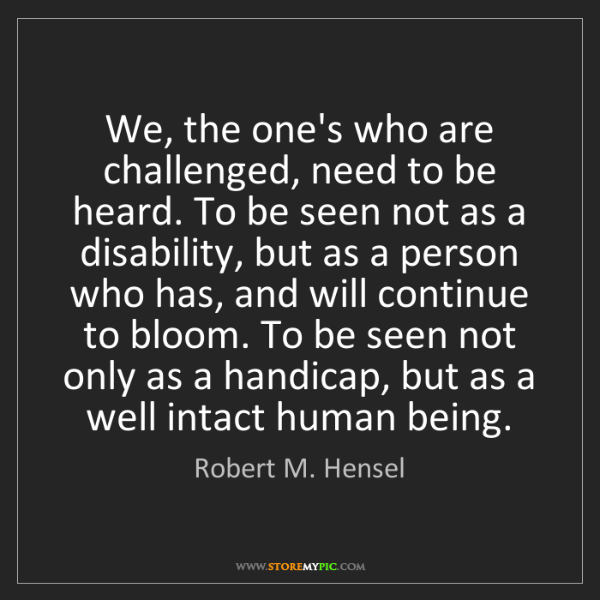 Robert M. Hensel: We, the one's who are challenged, need to be heard. To...