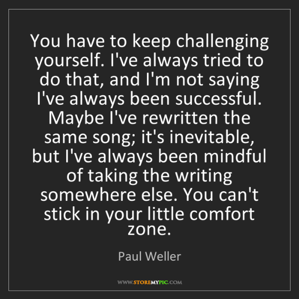 Paul Weller: You have to keep challenging yourself. I've always tried...