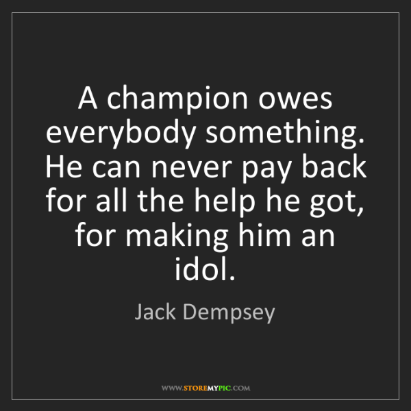 Jack Dempsey: A champion owes everybody something. He can never pay...