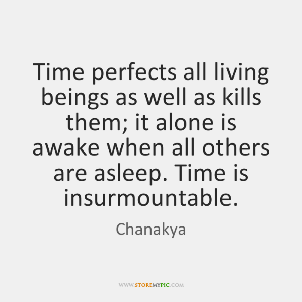 Time perfects all living beings as well as kills them; it alone ...