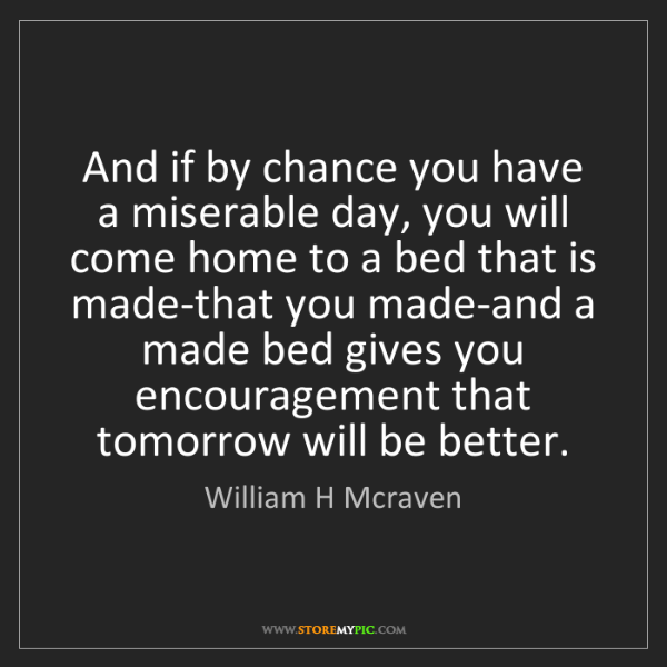 William H Mcraven: And if by chance you have a miserable day, you will come...