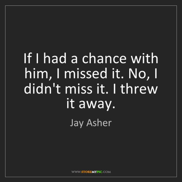 Jay Asher: If I had a chance with him, I missed it. No, I didn't...