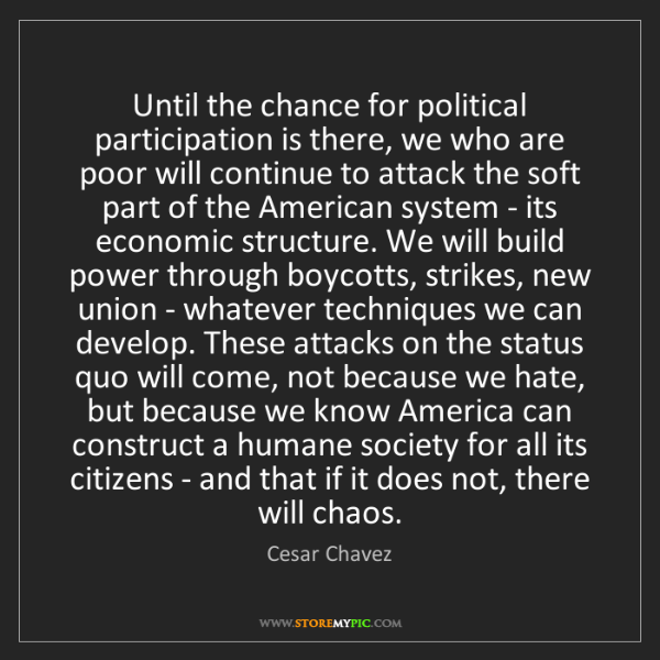 Cesar Chavez: Until the chance for political participation is there,...