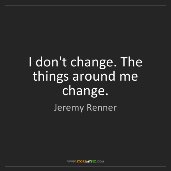 Jeremy Renner: I don't change. The things around me change.