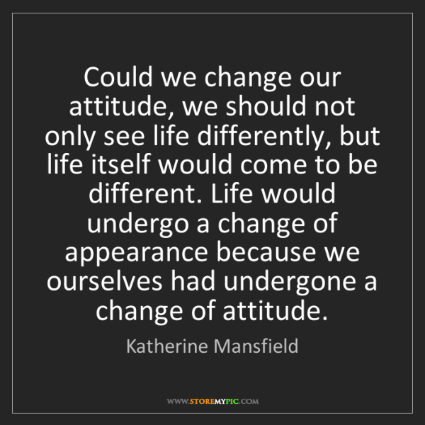 Katherine Mansfield: Could we change our attitude, we should not only see...