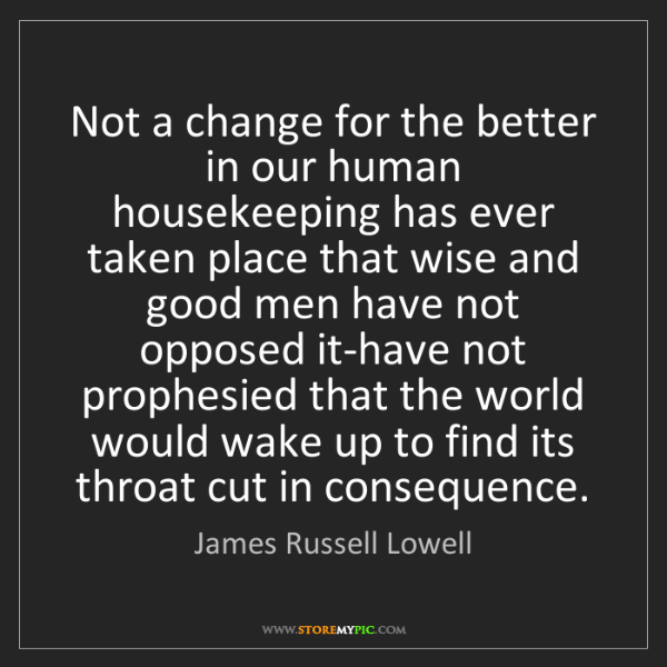 James Russell Lowell: Not a change for the better in our human housekeeping...