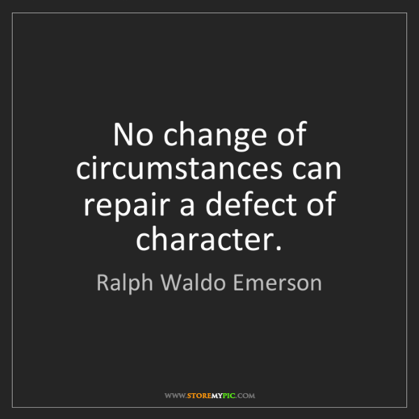 Ralph Waldo Emerson: No change of circumstances can repair a defect of character.