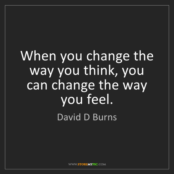 David D Burns: When you change the way you think, you can change the...
