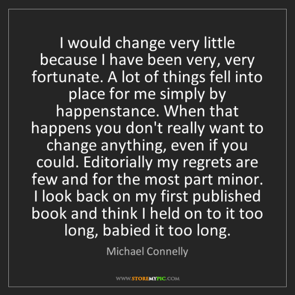 Michael Connelly: I would change very little because I have been very,...