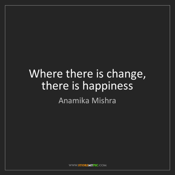 Anamika Mishra: Where there is change, there is happiness