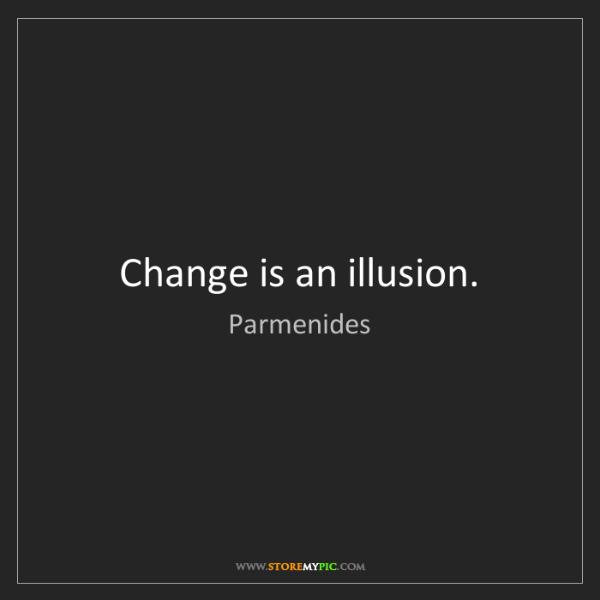 Parmenides: Change is an illusion.