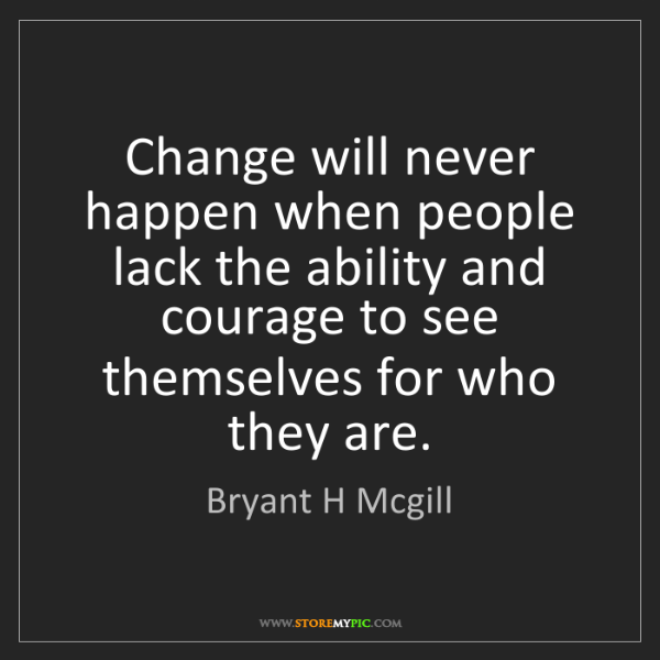 Bryant H Mcgill: Change will never happen when people lack the ability...