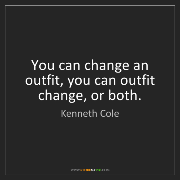Kenneth Cole: You can change an outfit, you can outfit change, or both.