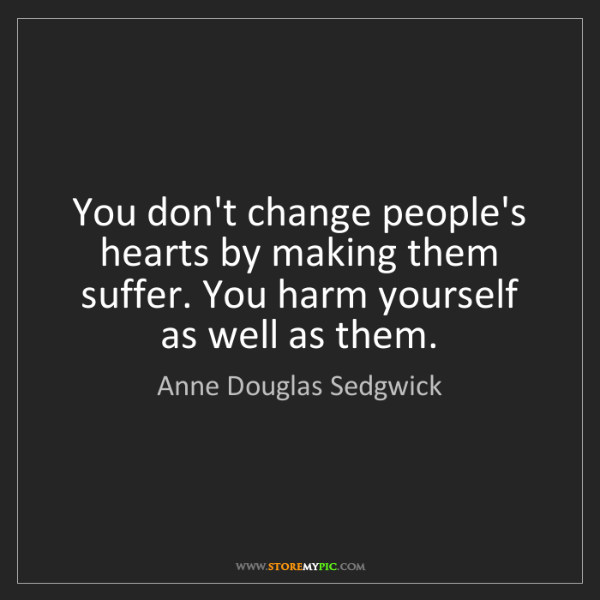 Anne Douglas Sedgwick: You don't change people's hearts by making them suffer....