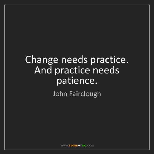 John Fairclough: Change needs practice. And practice needs patience.