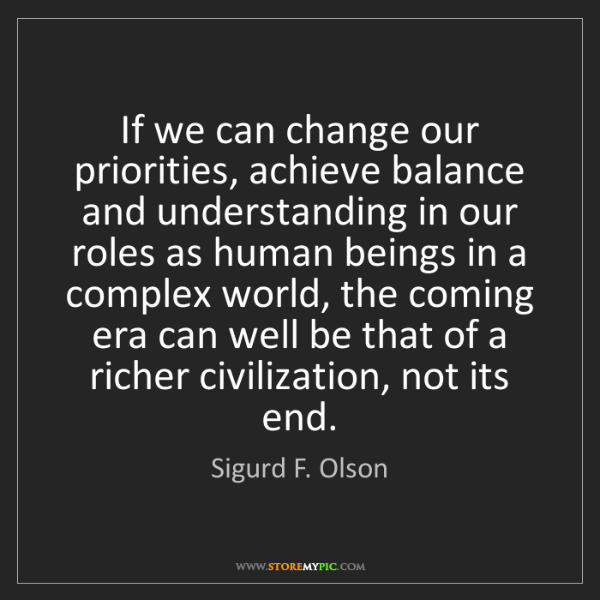 Sigurd F. Olson: If we can change our priorities, achieve balance and...