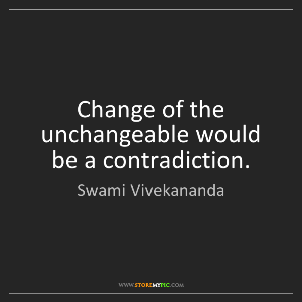 Swami Vivekananda: Change of the unchangeable would be a contradiction.