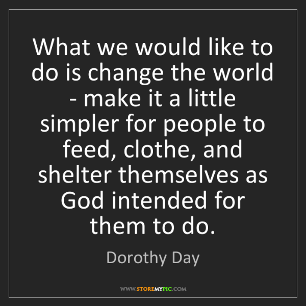 Dorothy Day: What we would like to do is change the world - make it...