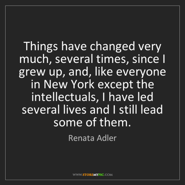 Renata Adler: Things have changed very much, several times, since I...