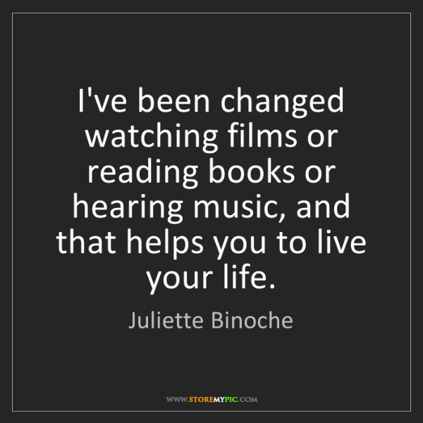 Juliette Binoche: I've been changed watching films or reading books or...
