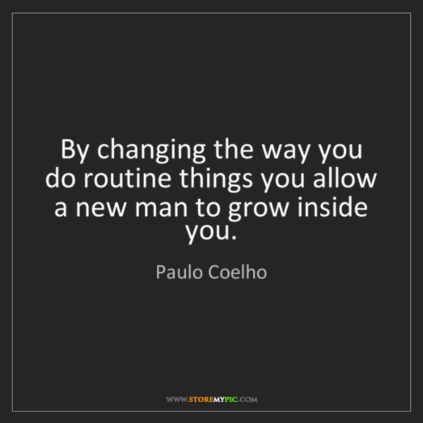 Paulo Coelho: By changing the way you do routine things you allow a...