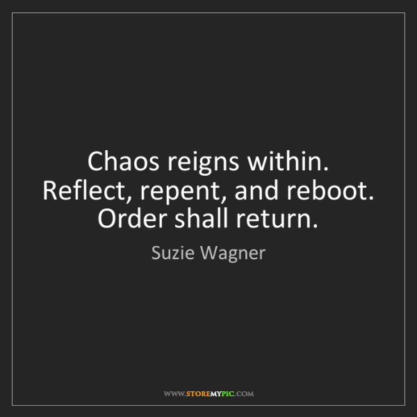 Suzie Wagner: Chaos reigns within. Reflect, repent, and reboot. Order...
