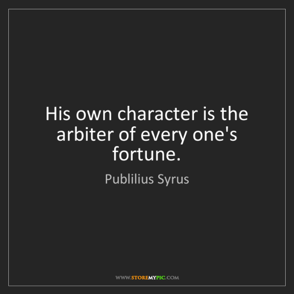 Publilius Syrus: His own character is the arbiter of every one's fortune.