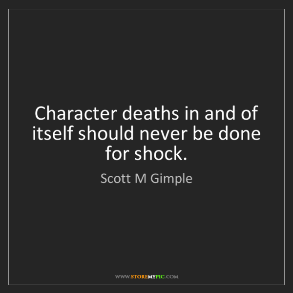 Scott M Gimple: Character deaths in and of itself should never be done...