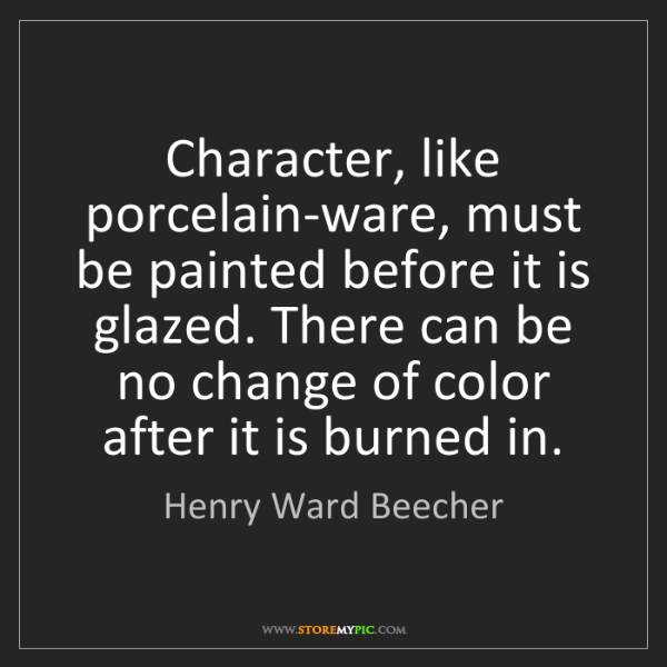 Henry Ward Beecher: Character, like porcelain-ware, must be painted before...