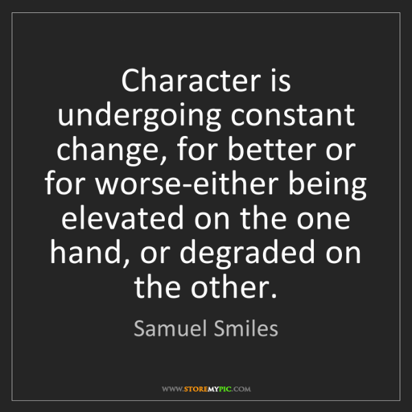 Samuel Smiles: Character is undergoing constant change, for better or...