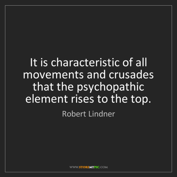 Robert Lindner: It is characteristic of all movements and crusades that...