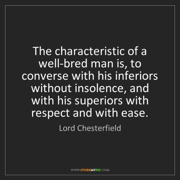 Lord Chesterfield: The characteristic of a well-bred man is, to converse...