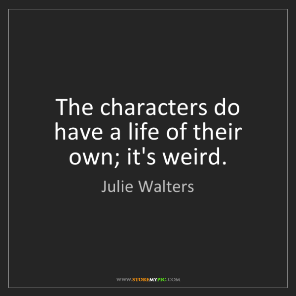 Julie Walters: The characters do have a life of their own; it's weird.