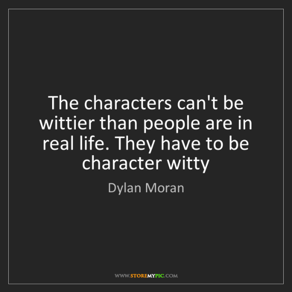 Dylan Moran: The characters can't be wittier than people are in real...