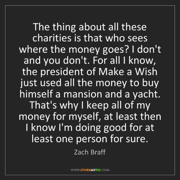 Zach Braff: The thing about all these charities is that who sees...